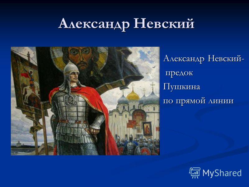Александр Невский Александр Невский Александр Невский- предок предокПушкина по прямой линии