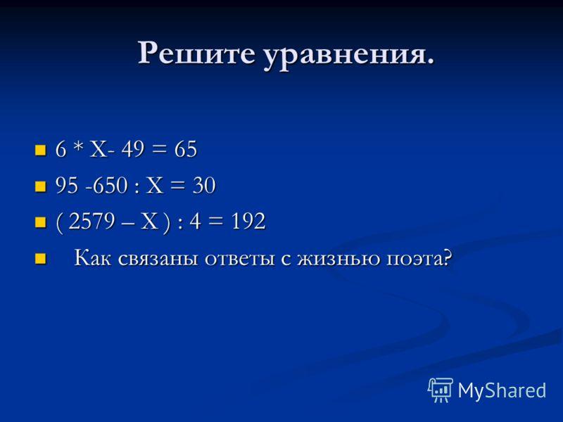 Решите уравнения. Решите уравнения. 6 * Х- 49 = 65 6 * Х- 49 = 65 95 -650 : Х = 30 95 -650 : Х = 30 ( 2579 – Х ) : 4 = 192 ( 2579 – Х ) : 4 = 192 Как связаны ответы с жизнью поэта? Как связаны ответы с жизнью поэта?