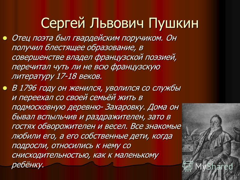 Сергей Львович Пушкин Отец поэта был гвардейским поручиком. Он получил блестящее образование, в совершенстве владел французской поэзией, перечитал чуть ли не всю французскую литературу 17-18 веков. Отец поэта был гвардейским поручиком. Он получил бле