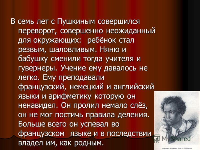 В семь лет с Пушкиным совершился переворот, совершенно неожиданный для окружающих: ребёнок стал резвым, шаловливым. Няню и бабушку сменили тогда учителя и гувернеры. Учение ему давалось не легко. Ему преподавали французский, немецкий и английский язы