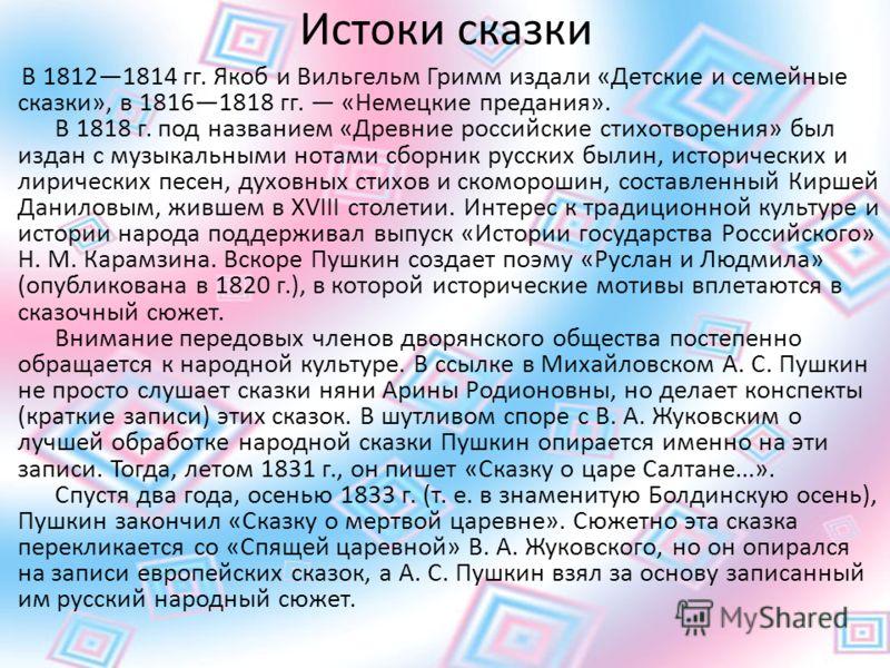 Истоки сказки В 18121814 гг. Якоб и Вильгельм Гримм издали «Детские и семейные сказки», в 18161818 гг. «Немецкие предания». В 1818 г. под названием «Древние российские стихотворения» был издан с музыкальными нотами сборник русских былин, исторических