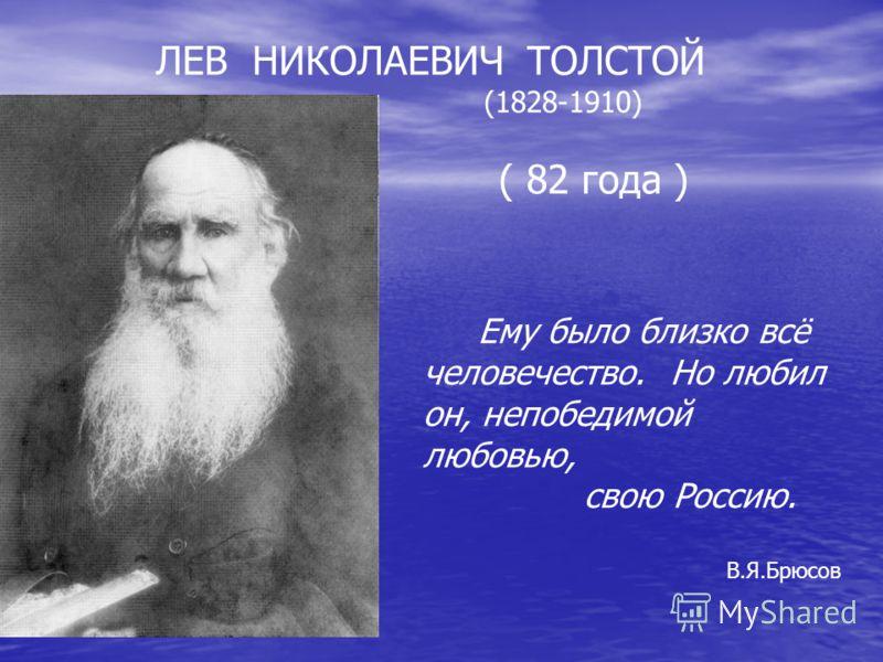 Ему было близко всё человечество. Но любил он, непобедимой любовью, свою Россию. В.Я.Брюсов ЛЕВ НИКОЛАЕВИЧ ТОЛСТОЙ (1828-1910) ( 82 года )