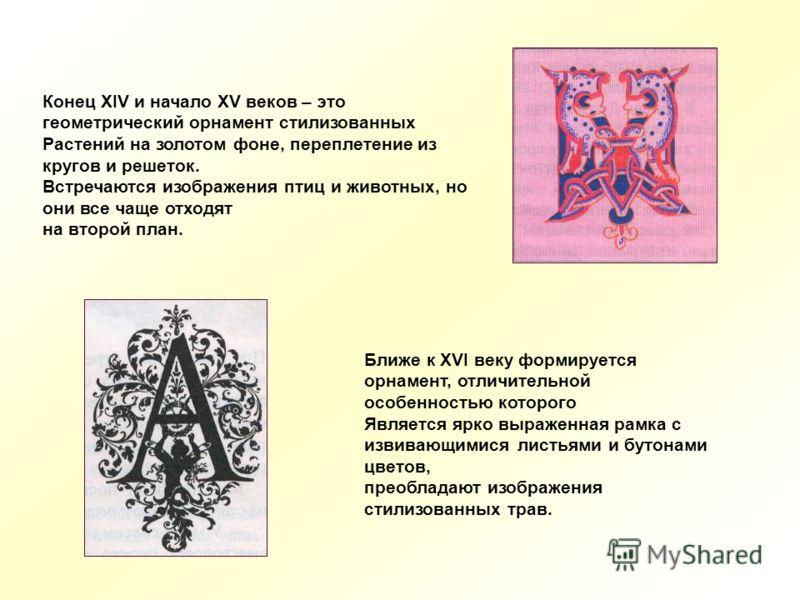 Конец XIV и начало XV веков – это геометрический орнамент стилизованных Растений на золотом фоне, переплетение из кругов и решеток. Встречаются изображения птиц и животных, но они все чаще отходят на второй план. Ближе к XVI веку формируется орнамент