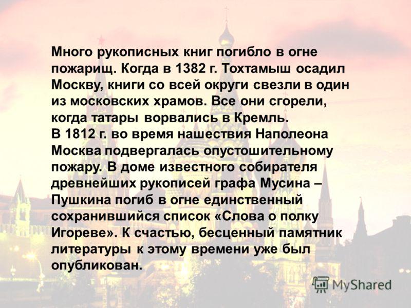 Много рукописных книг погибло в огне пожарищ. Когда в 1382 г. Тохтамыш осадил Москву, книги со всей округи свезли в один из московских храмов. Все они сгорели, когда татары ворвались в Кремль. В 1812 г. во время нашествия Наполеона Москва подвергалас
