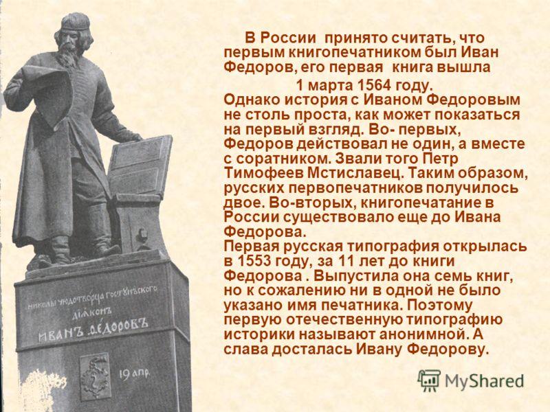 В России принято считать, что первым книгопечатником был Иван Федоров, его первая книга вышла 1 марта 1564 году. Однако история с Иваном Федоровым не столь проста, как может показаться на первый взгляд. Во- первых, Федоров действовал не один, а вмест