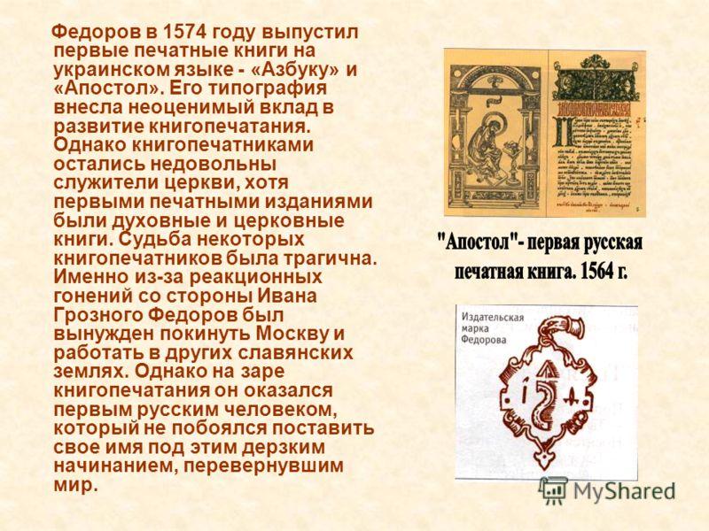 Федоров в 1574 году выпустил первые печатные книги на украинском языке - «Азбуку» и «Апостол». Его типография внесла неоценимый вклад в развитие книгопечатания. Однако книгопечатниками остались недовольны служители церкви, хотя первыми печатными изда