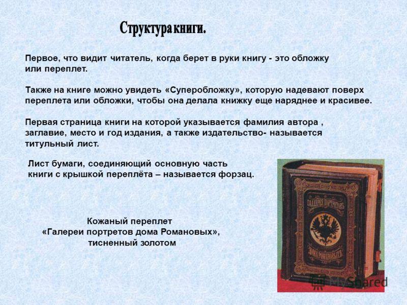 Первое, что видит читатель, когда берет в руки книгу - это обложку или переплет. Также на книге можно увидеть «Суперобложку», которую надевают поверх переплета или обложки, чтобы она делала книжку еще наряднее и красивее. Первая страница книги на кот
