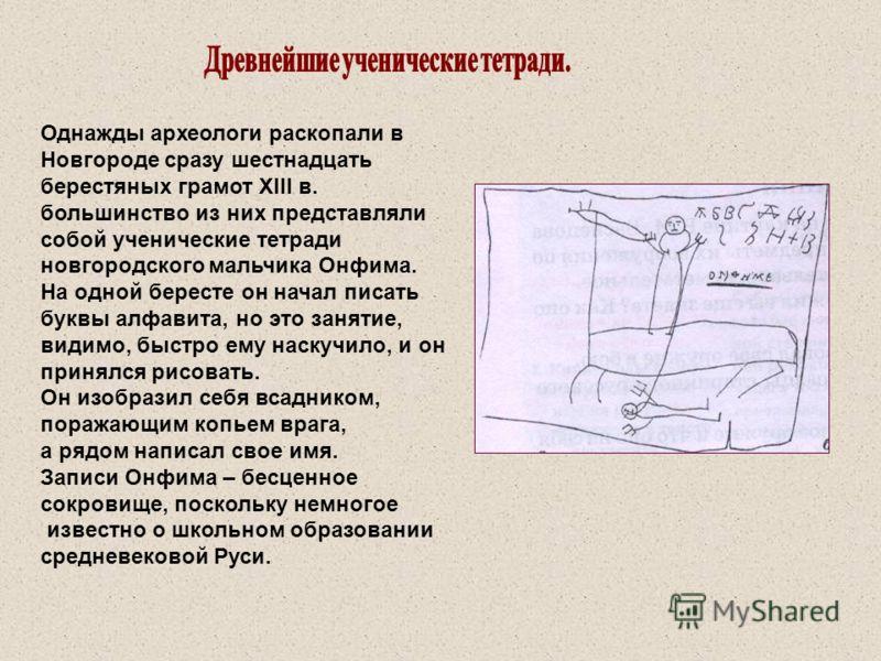 Однажды археологи раскопали в Новгороде сразу шестнадцать берестяных грамот XIII в. большинство из них представляли собой ученические тетради новгородского мальчика Онфима. На одной бересте он начал писать буквы алфавита, но это занятие, видимо, быст