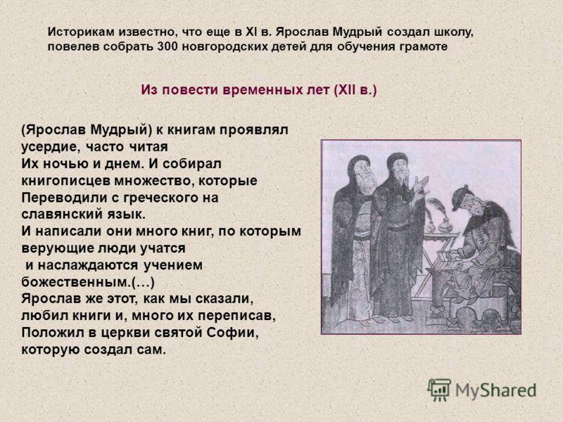 Историкам известно, что еще в XI в. Ярослав Мудрый создал школу, повелев собрать 300 новгородских детей для обучения грамоте (Ярослав Мудрый) к книгам проявлял усердие, часто читая Их ночью и днем. И собирал книгописцев множество, которые Переводили