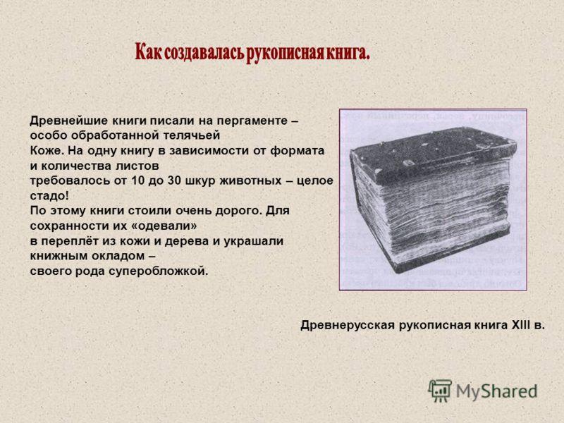 Древнейшие книги писали на пергаменте – особо обработанной телячьей Коже. На одну книгу в зависимости от формата и количества листов требовалось от 10 до 30 шкур животных – целое стадо! По этому книги стоили очень дорого. Для сохранности их «одевали»