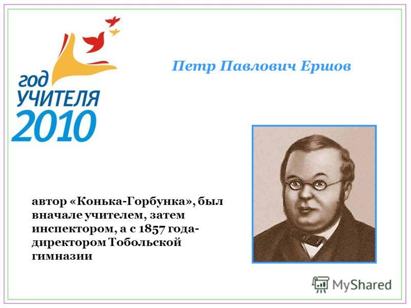 автор «Конька-Горбунка», был вначале учителем, затем инспектором, а с 1857 года- директором Тобольской гимназии Петр Павлович Ершов