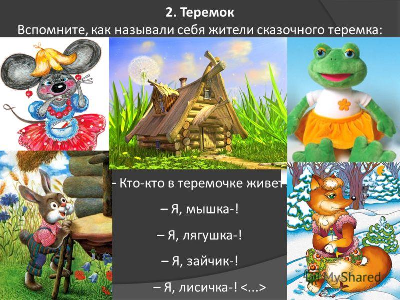2. Теремок Вспомните, как называли себя жители сказочного теремка: – Кто-кто в теремочке живет? – Я, мышка-! – Я, лягушка-! – Я, зайчик-! – Я, лисичка-!
