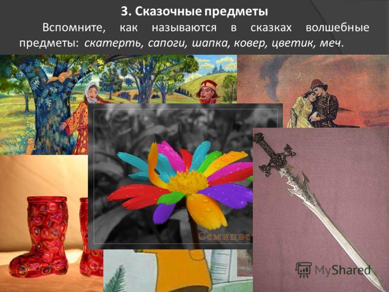 3. Сказочные предметы Вспомните, как называются в сказках волшебные предметы: скатерть, сапоги, шапка, ковер, цветик, меч.