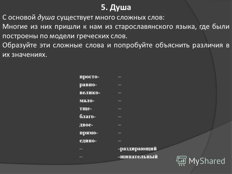 просто- равно- велико- мало- тще- благо- двое- прямо- едино- – – – – – – – – – – – -раздирающий -щипательный 5. Душа С основой душа существует много сложных слов: Многие из них пришли к нам из старославянского языка, где были построены по модели греч