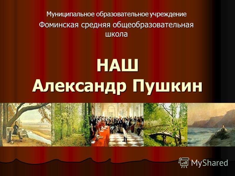 НАШ Александр Пушкин Муниципальное образовательное учреждение Фоминская средняя общеобразовательная школа