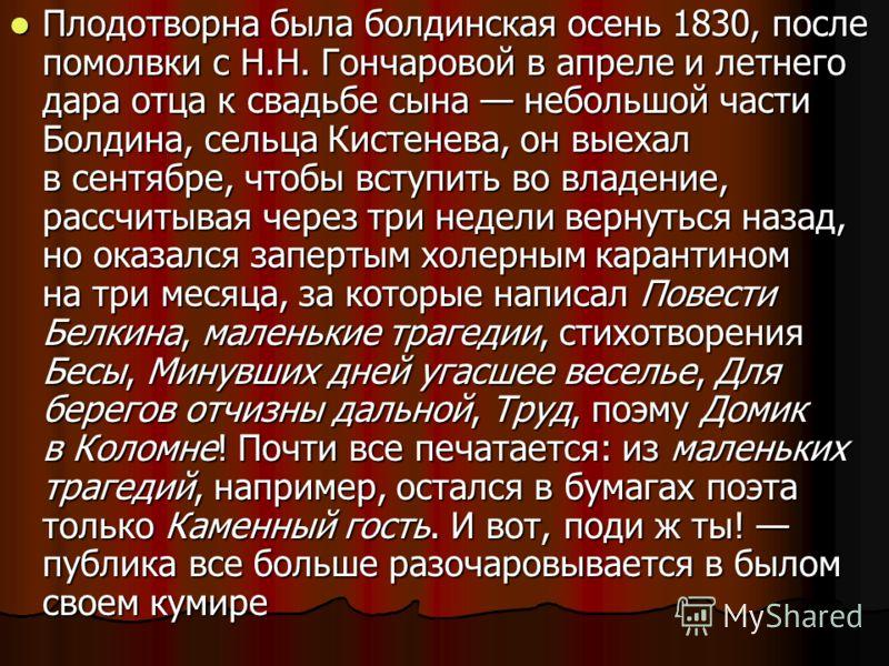 Плодотворна была болдинская осень 1830, после помолвки с Н.Н. Гончаровой в апреле и летнего дара отца к свадьбе сына небольшой части Болдина, сельца Кистенева, он выехал в сентябре, чтобы вступить во владение, рассчитывая через три недели вернуться н