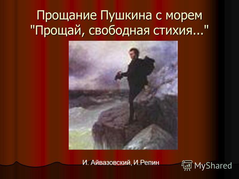 Прощание Пушкина с морем Прощай, свободная стихия... И. Айвазовский, И.Репин