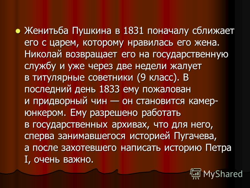 Женитьба Пушкина в 1831 поначалу сближает его с царем, которому нравилась его жена. Николай возвращает его на государственную службу и уже через две недели жалует в титулярные советники (9 класс). В последний день 1833 ему пожалован и придворный чин