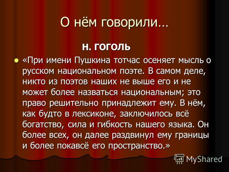 О нём говорили… Н. ГОГОЛЬ Н. ГОГОЛЬ «При имени Пушкина тотчас осеняет мысль о русском национальном поэте. В самом деле, никто из поэтов наших не выше его и не может более назваться национальным; это право решительно принадлежит ему. В нём, как будто