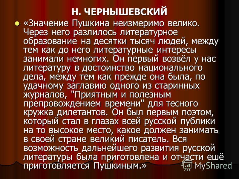 Н. ЧЕРНЫШЕВСКИЙ «Значение Пушкина неизмеримо велико. Через него разлилось литературное образование на десятки тысяч людей, между тем как до него литературные интересы занимали немногих. Он первый возвёл у нас литературу в достоинство национального де