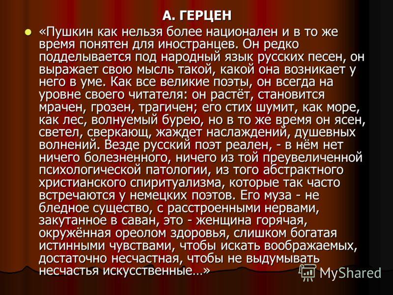 А. ГЕРЦЕН «Пушкин как нельзя более национален и в то же время понятен для иностранцев. Он редко подделывается под народный язык русских песен, он выражает свою мысль такой, какой она возникает у него в уме. Как все великие поэты, он всегда на уровне