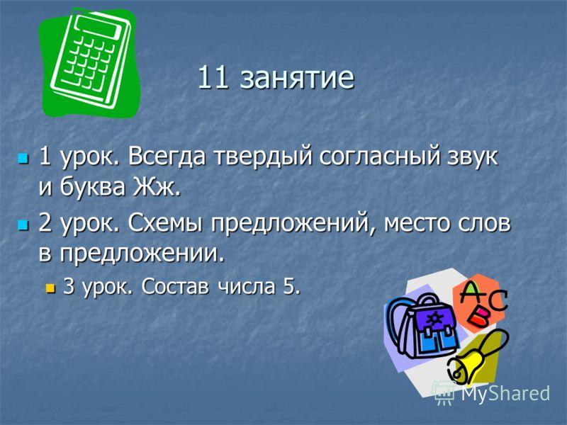 11 занятие 1 урок. Всегда твердый согласный звук и буква Жж. 1 урок. Всегда твердый согласный звук и буква Жж. 2 урок. Схемы предложений, место слов в предложении. 2 урок. Схемы предложений, место слов в предложении. 3 урок. Состав числа 5. 3 урок. С