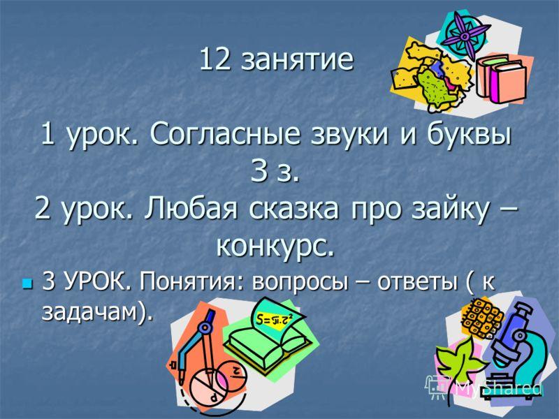 12 занятие 1 урок. Согласные звуки и буквы З з. 2 урок. Любая сказка про зайку – конкурс. 3 УРОК. Понятия: вопросы – ответы ( к задачам). 3 УРОК. Понятия: вопросы – ответы ( к задачам).