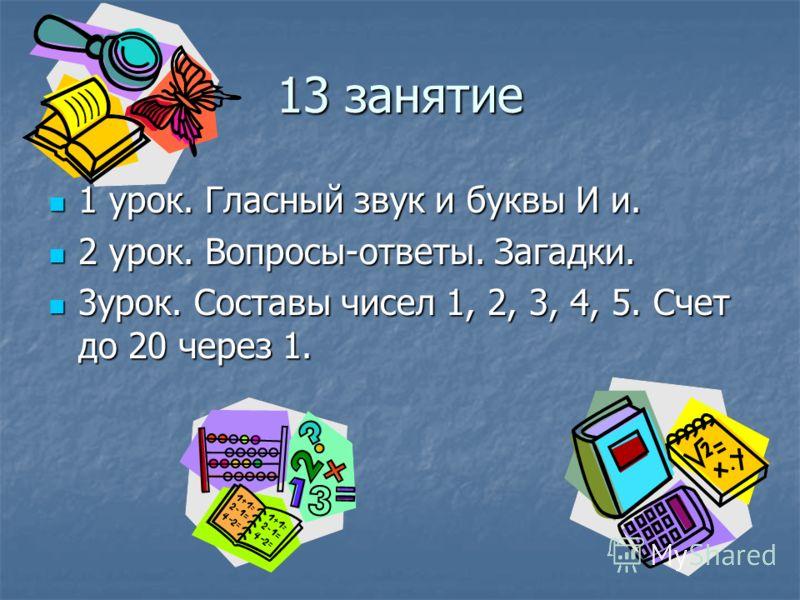 13 занятие 1 урок. Гласный звук и буквы И и. 1 урок. Гласный звук и буквы И и. 2 урок. Вопросы-ответы. Загадки. 2 урок. Вопросы-ответы. Загадки. 3урок. Составы чисел 1, 2, 3, 4, 5. Счет до 20 через 1. 3урок. Составы чисел 1, 2, 3, 4, 5. Счет до 20 че