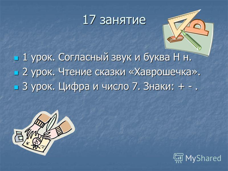 17 занятие 1 урок. Согласный звук и буква Н н. 1 урок. Согласный звук и буква Н н. 2 урок. Чтение сказки «Хаврошечка». 2 урок. Чтение сказки «Хаврошечка». 3 урок. Цифра и число 7. Знаки: + -. 3 урок. Цифра и число 7. Знаки: + -.