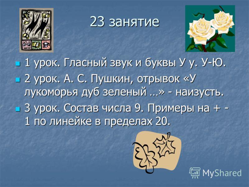 23 занятие 1 урок. Гласный звук и буквы У у. У-Ю. 1 урок. Гласный звук и буквы У у. У-Ю. 2 урок. А. С. Пушкин, отрывок «У лукоморья дуб зеленый …» - наизусть. 2 урок. А. С. Пушкин, отрывок «У лукоморья дуб зеленый …» - наизусть. 3 урок. Состав числа