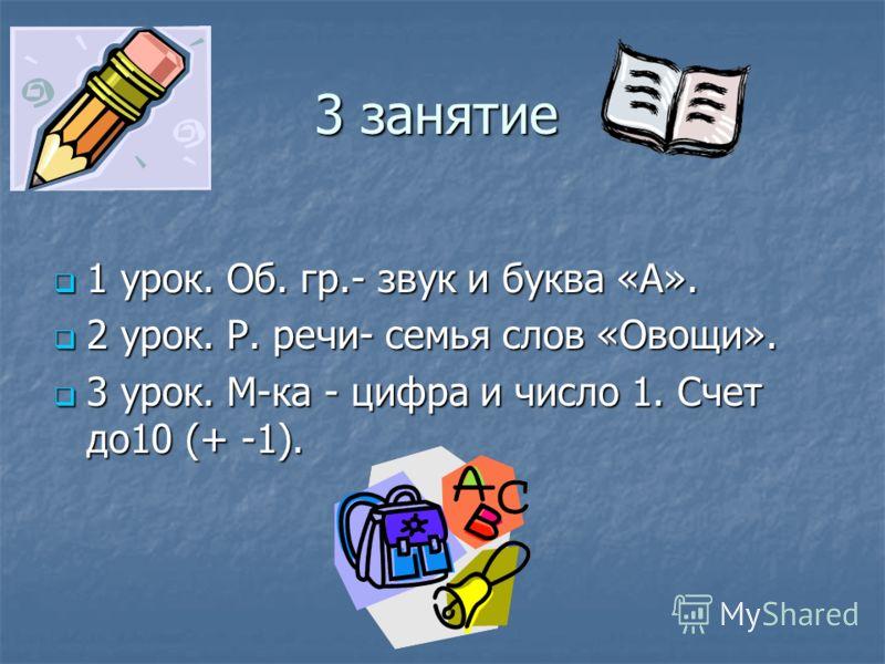 3 занятие 1 урок. Об. гр.- звук и буква «А». 1 урок. Об. гр.- звук и буква «А». 2 урок. Р. речи- семья слов «Овощи». 2 урок. Р. речи- семья слов «Овощи». 3 урок. М-ка - цифра и число 1. Счет до10 (+ -1). 3 урок. М-ка - цифра и число 1. Счет до10 (+ -