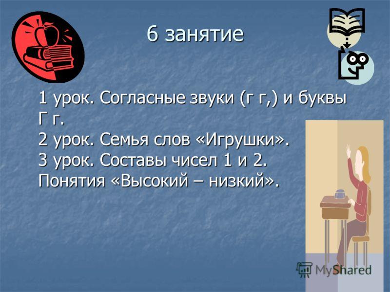6 занятие 1 урок. Согласные звуки (г г,) и буквы Г г. 2 урок. Семья слов «Игрушки». 3 урок. Составы чисел 1 и 2. Понятия «Высокий – низкий».