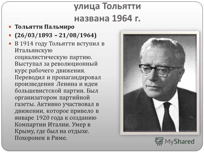 улица Тольятти названа 1964 г. Тольятти Пальмиро (26/03/1893 – 21/08/1964) В 1914 году Тольятти вступил в Итальянскую социалистическую партию. Выступал за революционный курс рабочего движения. Переводил и пропагандировал произведения Ленина и идеи бо