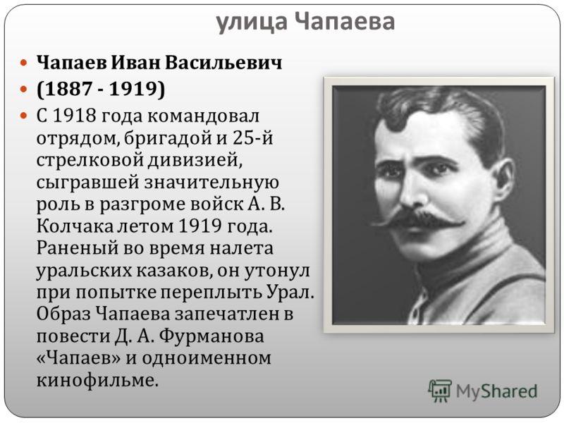 улица Чапаева Чапаев Иван Васильевич (1887 - 1919) С 1918 года командовал отрядом, бригадой и 25- й стрелковой дивизией, сыгравшей значительную роль в разгроме войск А. В. Колчака летом 1919 года. Раненый во время налета уральских казаков, он утонул