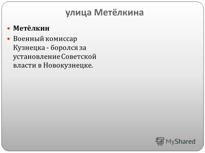 улица Метёлкина Метёлкин Военный комиссар Кузнецка - боролся за установление Советской власти в Новокузнецке.