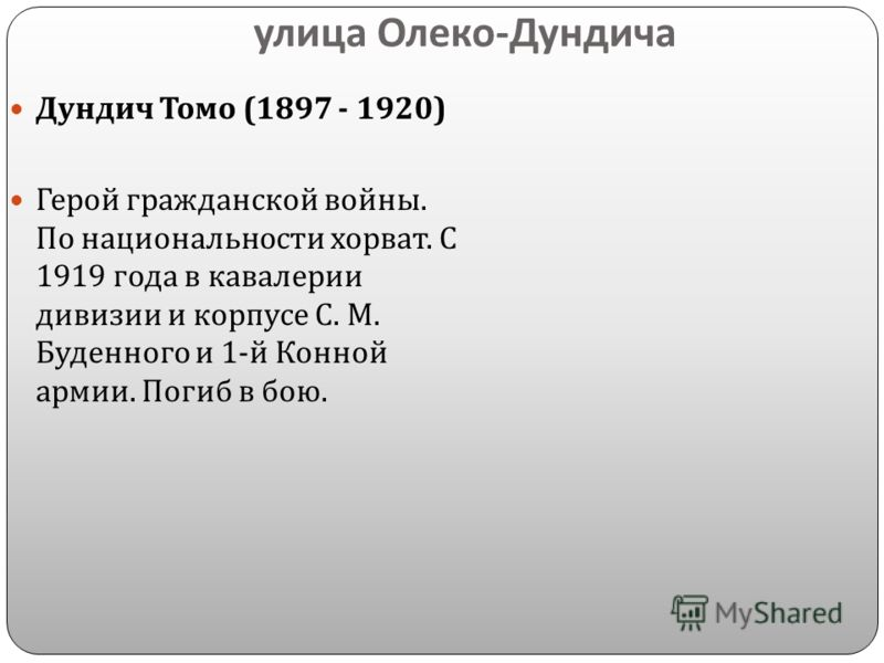 улица Олеко - Дундича Дундич Томо (1897 - 1920) Герой гражданской войны. По национальности хорват. С 1919 года в кавалерии дивизии и корпусе С. М. Буденного и 1- й Конной армии. Погиб в бою.