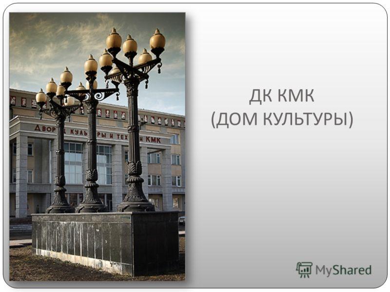 ДК КМК ( ДОМ КУЛЬТУРЫ )