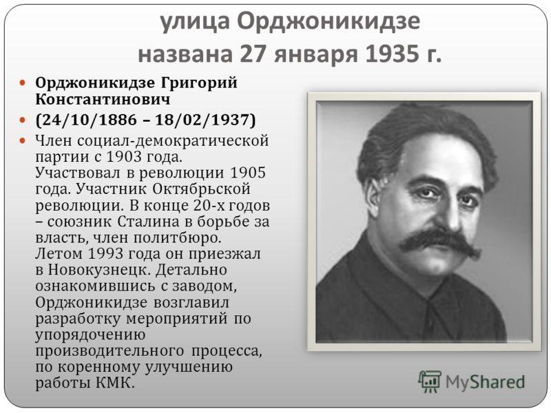 улица Орджоникидзе названа 27 января 1935 г. Орджоникидзе Григорий Константинович (24/10/1886 – 18/02/1937) Член социал - демократической партии с 1903 года. Участвовал в революции 1905 года. Участник Октябрьской революции. В конце 20- х годов – союз