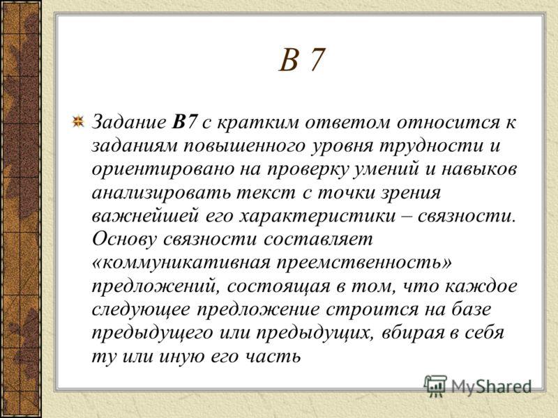 В 7 Задание В7 с кратким ответом относится к заданиям повышенного уровня трудности и ориентировано на проверку умений и навыков анализировать текст с точки зрения важнейшей его характеристики – связности. Основу связности составляет «коммуникативная