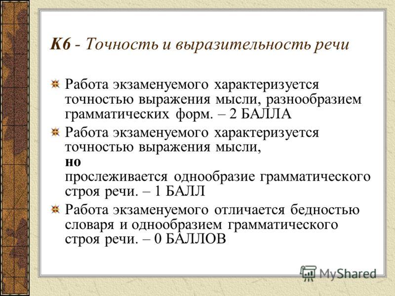 K6 - Точность и выразительность речи Работа экзаменуемого характеризуется точностью выражения мысли, разнообразием грамматических форм. – 2 БАЛЛА Работа экзаменуемого характеризуется точностью выражения мысли, но прослеживается однообразие грамматиче
