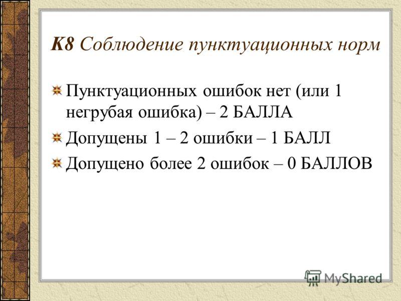 K8 Соблюдение пунктуационных норм Пунктуационных ошибок нет (или 1 негрубая ошибка) – 2 БАЛЛА Допущены 1 – 2 ошибки – 1 БАЛЛ Допущено более 2 ошибок – 0 БАЛЛОВ