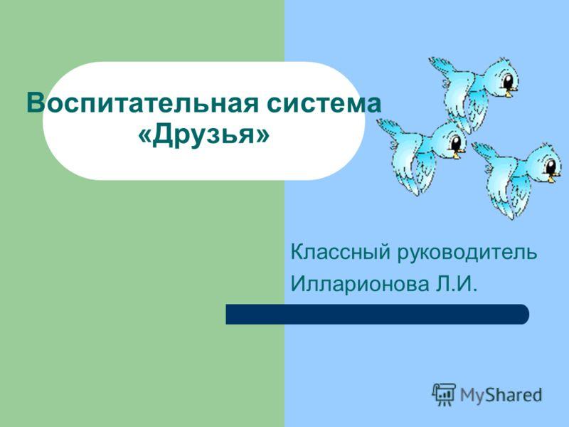 Воспитательная система «Друзья» Классный руководитель Илларионова Л.И.