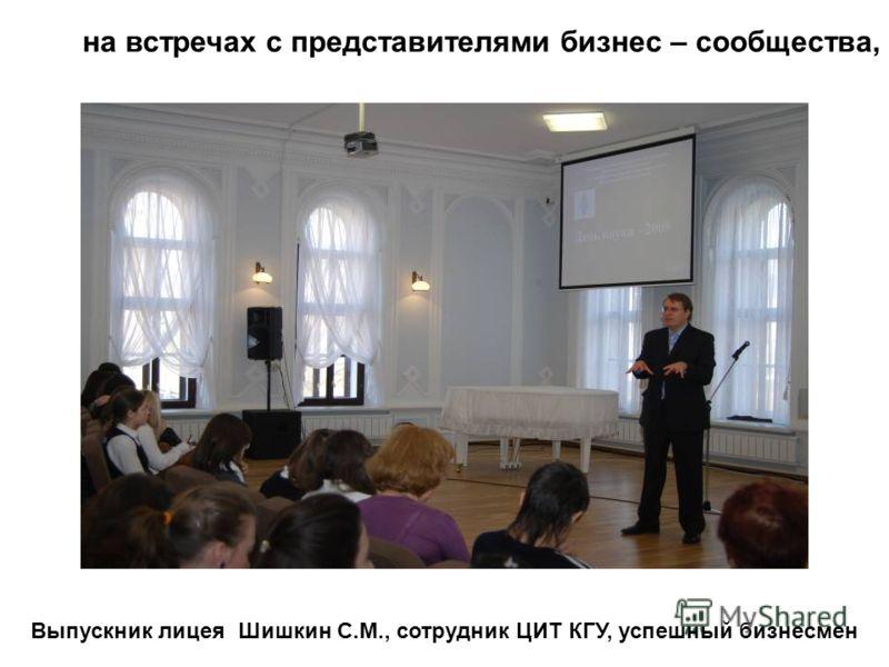 Выпускник лицея Шишкин С.М., сотрудник ЦИТ КГУ, успешный бизнесмен на встречах с представителями бизнес – сообщества,