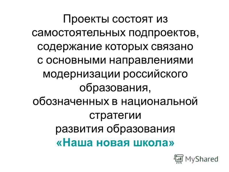 Проекты состоят из самостоятельных подпроектов, содержание которых связано с основными направлениями модернизации российского образования, обозначенных в национальной стратегии развития образования «Наша новая школа»