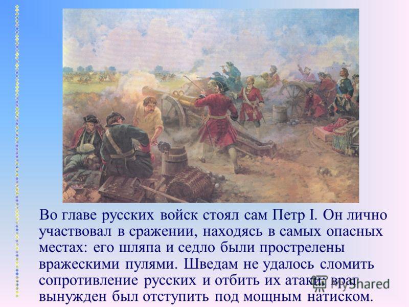 Во главе русских войск стоял сам Петр I. Он лично участвовал в сражении, находясь в самых опасных местах: его шляпа и седло были прострелены вражескими пулями. Шведам не удалось сломить сопротивление русских и отбить их атаки: враг вынужден был отсту