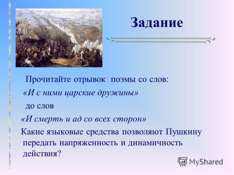 Задание Прочитайте отрывок поэмы со слов: «И с ними царские дружины» до слов «И смерть и ад со всех сторон» Какие языковые средства позволяют Пушкину передать напряженность и динамичность действия?