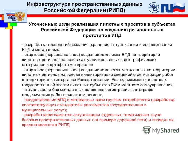 Уточненные цели реализация пилотных проектов в субъектах Российской Федерации по созданию региональных прототипов ИПД - разработка технологий создания, хранения, актуализации и использования БПД и метаданных; - стартовое (первоначальное) создание ком