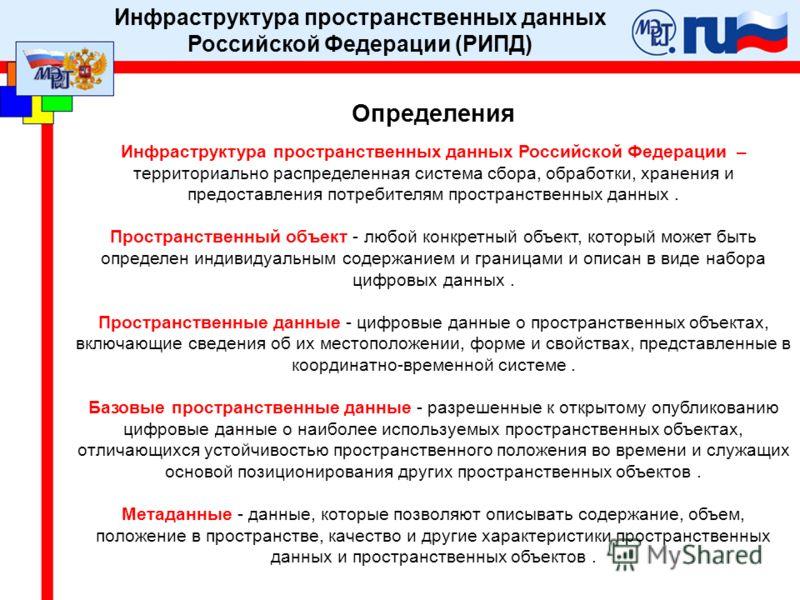 Определения Инфраструктура пространственных данных Российской Федерации – территориально распределенная система сбора, обработки, хранения и предоставления потребителям пространственных данных. Пространственный объект - любой конкретный объект, котор