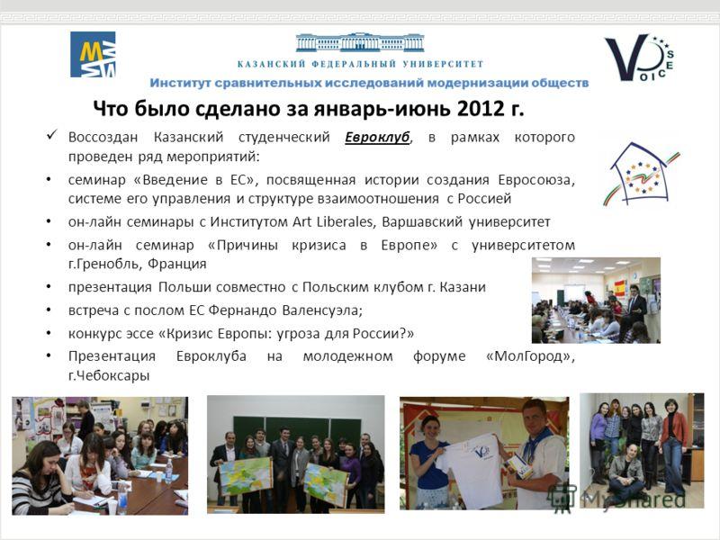 Что было сделано за январь-июнь 2012 г. Воссоздан Казанский студенческий Евроклуб, в рамках которого проведен ряд мероприятий: семинар «Введение в ЕС», посвященная истории создания Евросоюза, системе его управления и структуре взаимоотношения с Росси