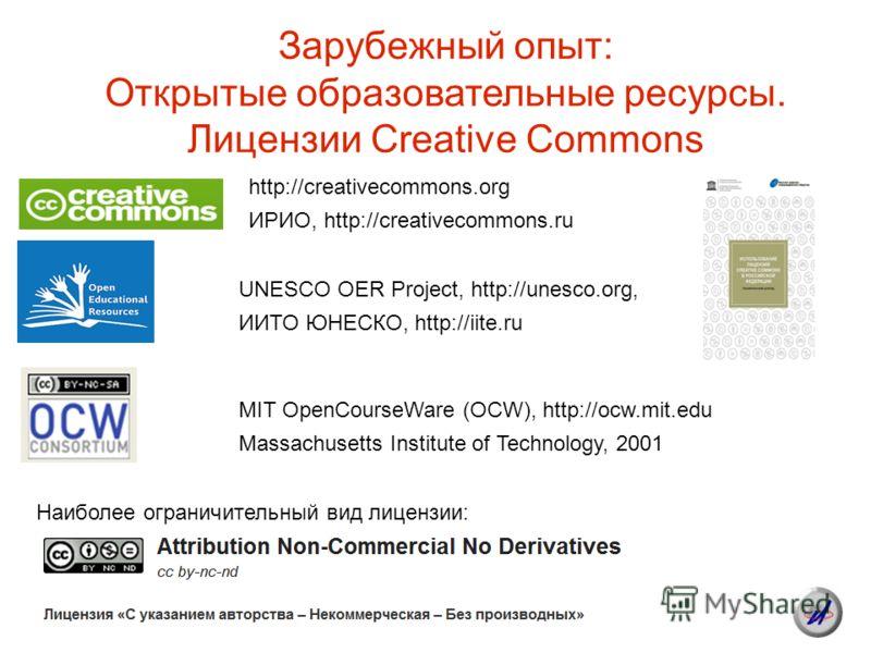 Зарубежный опыт: Открытые образовательные ресурсы. Лицензии Creative Commons Наиболее ограничительный вид лицензии: http://creativecommons.org ИРИО, http://creativecommons.ru UNESCO OER Project, http://unesco.org, ИИТО ЮНЕСКО, http://iite.ru MIT Open